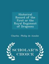 Historical Record of the First or the Royal Regiment of Dragoons - Scholar's Choice Edition