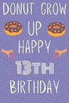 Donut Grow Up Happy 13th Birthday: Funny 13th Birthday Gift Donut Pun Journal / Notebook / Diary (6 x 9 - 110 Blank Lined Pages)