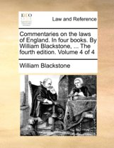 Commentaries on the Laws of England. in Four Books. by William Blackstone, ... the Fourth Edition. Volume 4 of 4
