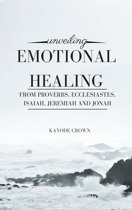 Unveiling Emotional Healing From Proverbs, Ecclesiastes, Isaiah, Jeremiah and Jonah