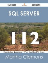 SQL Server 112 Success Secrets - 112 Most Asked Questions On SQL Server - What You Need To Know