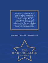 The History of Black Hawk County, Iowa, Containing a History of the County, Its Cities, Towns, &C., a Biographical Directory of Citizens, War Record of Its Volunteers in the Late Rebellion ... General and Local Statistics ... History of the Northwest, - War Co