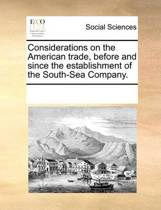 Considerations on the American Trade, Before and Since the Establishment of the South-Sea Company.