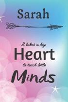 Sarah It Takes A Big Heart To Teach Little Minds: Sarah Gifts for Mom Gifts for Teachers Journal / Notebook / Diary / USA Gift (6 x 9 - 110 Blank Line