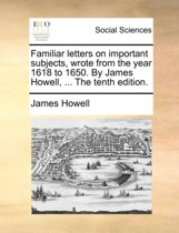 Familiar Letters on Important Subjects, Wrote from the Year 1618 to 1650. by James Howell, ... the Tenth Edition.