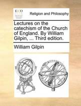 Lectures on the Catechism of the Church of England. by William Gilpin, ... Third Edition