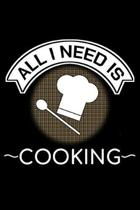 All I Need Is Cooking: Unique Cooking Notebook 6x9 Journal Cook Cuisine Dotgrid