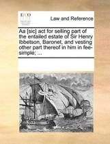 AA [sic] ACT for Selling Part of the Entailed Estate of Sir Henry Ibbetson, Baronet, and Vesting Other Part Thereof in Him in Fee-Simple; ...