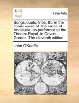 Songs, Duets, Trios, &c. in the Comic Opera of the Castle of Andalusia, as Performed at the Theatre-Royal, in Covent-Garden. the Eleventh Edition