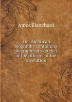 The American Biography Containing Biographical Sketches of the Officers of the Revolution
