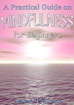 Mindfulness: A Practical Guide on Mindfulness for Beginners