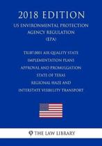 Tx187.0001 Air Quality State Implementation Plans - Approval and Promulgation - State of Texas - Regional Haze and Interstate Visibility Transport (Us Environmental Protection Agency Regulation) (Epa) (2018 Edition)
