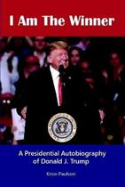 I Am the Winner: a Presidential Autobiography of Donald J. Trump