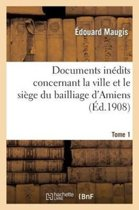 Documents In dits Concernant La Ville Et Le Si ge Du Bailliage d'Amiens. Tome 1