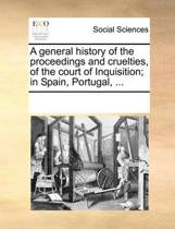 A General History of the Proceedings and Cruelties, of the Court of Inquisition; In Spain, Portugal,