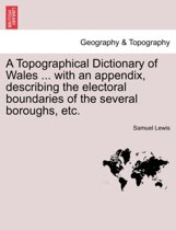 A Topographical Dictionary of Wales ... with an Appendix, Describing the Electoral Boundaries of the Several Boroughs, Etc.