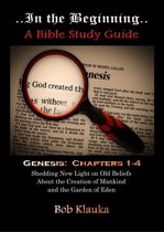 In the Beginning: Genesis, Chapters 1-4 -- Shedding New Light on Old Beliefs About the Creation of Mankind and the Garden of Eden
