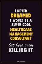 I Never Dreamed I would Be A Super Cool Healthcare Management Consultant But Here I Am Killing It: Career Motivational Quotes 6x9 120 Pages Blank Line