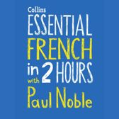 Essential French in 2 hours with Paul Noble: French Made Easy with Your Bestselling Language Coach