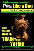 Yorkie, Yorkie Dog, Yorkie Training - Think Like a Dog, But Don't Eat Your Poop! - Yorkie Breed Expert Training -