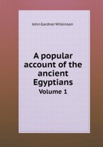 A Popular Account of the Ancient Egyptians Volume 1