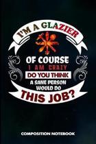 I Am a Glazier of Course I Am Crazy Do You Think a Sane Person Would Do This Job