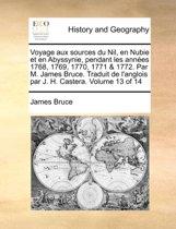 Voyage Aux Sources Du Nil, En Nubie Et En Abyssynie, Pendant Les Annes 1768, 1769, 1770, 1771 & 1772. Par M. James Bruce. Traduit de L'Anglois Par J. H. Castera. Volume 13 of 14