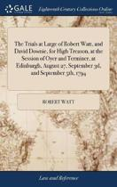 The Trials at Large of Robert Watt, and David Downie, for High Treason, at the Session of Oyer and Terminer, at Edinburgh, August 27, September 3d, and September 5th, 1794