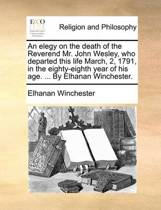 An Elegy on the Death of the Reverend Mr. John Wesley, Who Departed This Life March, 2, 1791, in the Eighty-Eighth Year of His Age. ... by Elhanan Winchester.