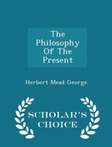 The Philosophy of the Present - Scholar's Choice Edition