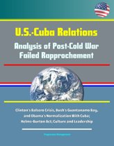 U.S.-Cuba Relations: Analysis of Post-Cold War Failed Rapprochement - Clinton's Balsero Crisis, Bush's Guantanamo Bay, and Obama's Normalization With Cuba; Helms-Burton Act; Culture and Leadership