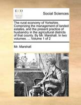 The Rural Economy of Yorkshire. Comprizing the Management of Landed Estates, and the Present Practice of Husbandry in the Agricultural Districts of That County. by Mr. Marshall. in Two Volumes. ... Volume 1 of 2