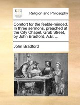 Comfort for the Feeble-Minded. in Three Sermons, Preached at the City Chapel, Grub Street, by John Bradford, A.B.