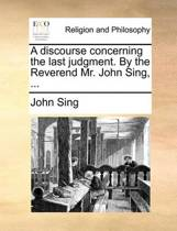 A Discourse Concerning the Last Judgment. by the Reverend Mr. John Sing, ...