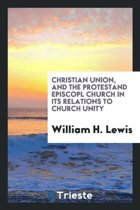Christian Union, and the Protestant Episcopal Church in Its Relations to Church Unity