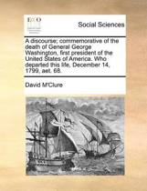 A Discourse; Commemorative of the Death of General George Washington, First President of the United States of America. Who Departed This Life, December 14, 1799, Aet. 68