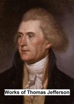 Works of Thomas Jefferson, Including His Presidential Papers, Correspondence, and Autobiography