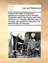 Laws of the State of Delaware, Passed at a Session of the General Assembly, Which Was Begun and Held at Dover, on Tuesday, the Sixth Day of January, and Ended on Saturday, the Seventh Day of February