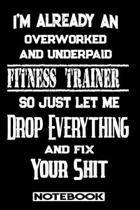 I'm Already An Overworked And Underpaid Fitness Trainer. So Just Let Me Drop Everything And Fix Your Shit!: Blank Lined Notebook - Appreciation Gift F