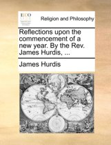 Reflections Upon the Commencement of a New Year. by the Rev. James Hurdis,