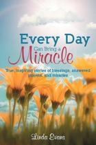 Every Day Can Bring a Miracle: True, Inspiring Stories of Blessings, Answered Prayers, and Miracles...