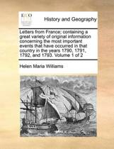 Letters from France; Containing a Great Variety of Original Information Concerning the Most Important Events That Have Occurred in That Country in the Years 1790, 1791, 1792, and 1793. Volume 1 of 2