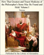 How That Greatest and Truest Medicine of the Philosopher's Stone May Be Found and Held. Volume I