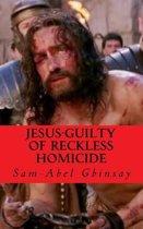 Jesus-Guilty of Reckless Homicide
