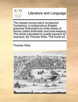 The Newest Young Man's Companion Containing, a Compendious English Grammar Instructions to Write Variety of Hands Letters Arithmetic and Book-Keeping the Whole Calculated to Qualify Persons for Business, by Thomas Wise, the Fourth Ed