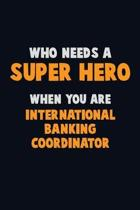 Who Need A SUPER HERO, When You Are International Banking Coordinator: 6X9 Career Pride 120 pages Writing Notebooks