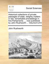 Historical Collections of Private Passages of State, Weighty Matters in Law, Remarkable Proceedings in Five Parliaments. ... Now Published by John Rushworth ... Volume 6 of 8