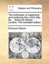The Sinfulness of Neglecting and Profaning the Lord's Day. by ... Edmund Gibson, ... London. the Twentieth Edition.