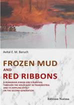 Frozen Mud and Red Ribbons - A Romanian Jewish Girl's Survival Through the Holocaust in Transnistria and its Rippling Effect on the Second Generation