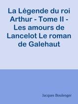 La Légende du roi Arthur - Tome II - Les amours de Lancelot Le roman de Galehaut